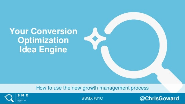 #SMX #31C @ChrisGoward How to use the new growth management process Your Conversion Optimization Idea Engine