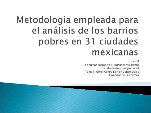 Hábitat Los barrios pobres en 31 ciudades mexicanas Estudio de Antropología Social Tomo II: Golfo, Centro-Norte y Centro-O...