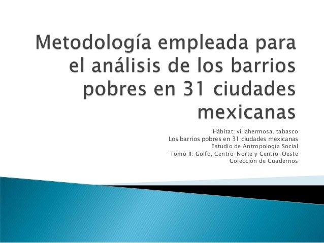 Hábitat: villahermosa, tabasco Los barrios pobres en 31 ciudades mexicanas Estudio de Antropología Social Tomo II: Golfo, ...