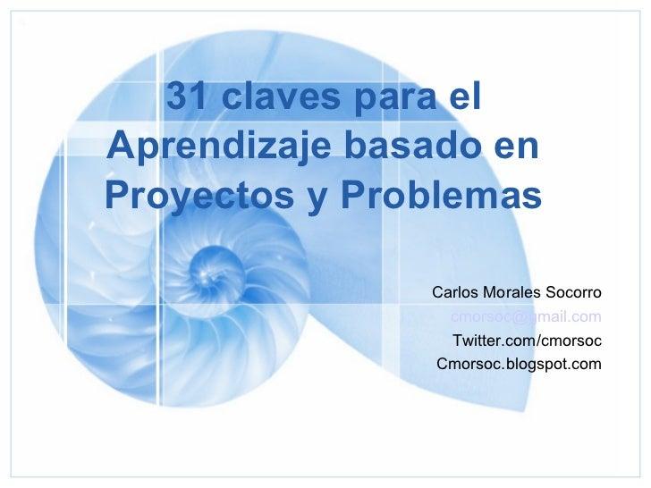 31 claves para el Aprendizaje basado en Proyectos y Problemas Carlos Morales Socorro [email_address] Twitter.com/cmorsoc C...