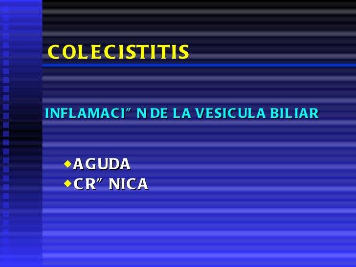 COLECISTITIS <ul><li>INFLAMACIÓN DE LA VESICULA BILIAR </li></ul><ul><ul><li>AGUDA  </li></ul></ul><ul><ul><li>CRÓNICA </l...