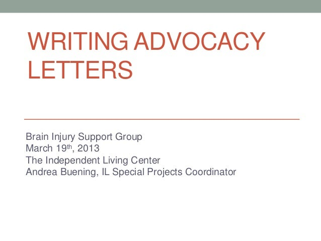 WRITING ADVOCACY LETTERS Brain Injury Support Group March 19th, 2013 The Independent Living Center Andrea Buening, IL Spec...