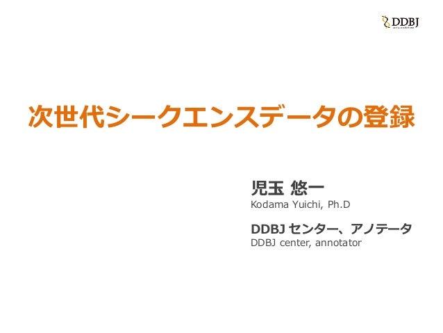 次世代シークエンスデータの登録 児玉 悠一 Kodama Yuichi, Ph.D DDBJ センター、アノテータ DDBJ center, annotator