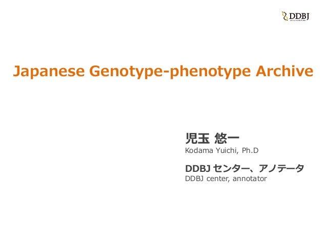 Japanese Genotype-phenotype Archive 児玉 悠一 Kodama Yuichi, Ph.D DDBJ センター、アノテータ DDBJ center, annotator