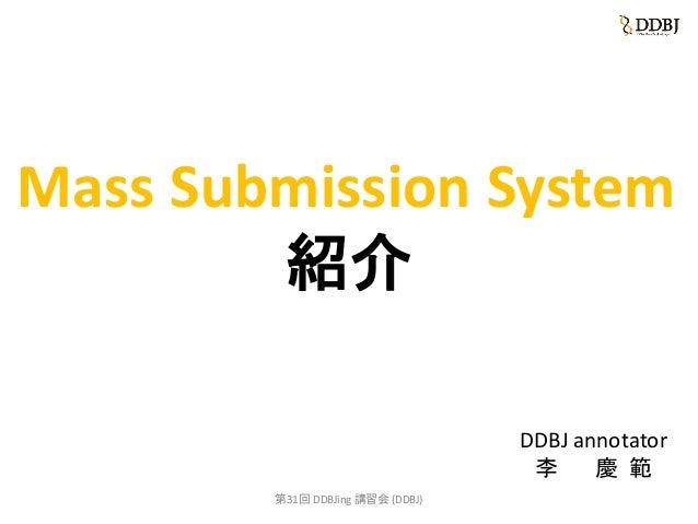Mass Submission System 紹介 DDBJ annotator 李 慶 範 第31回 DDBJing 講習会 (DDBJ)
