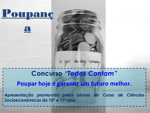 """Poupanç   a         Concurso """"Todos Contam""""     Poupar hoje é garantir um futuro melhor.Apresentação promovida pelos aluno..."""
