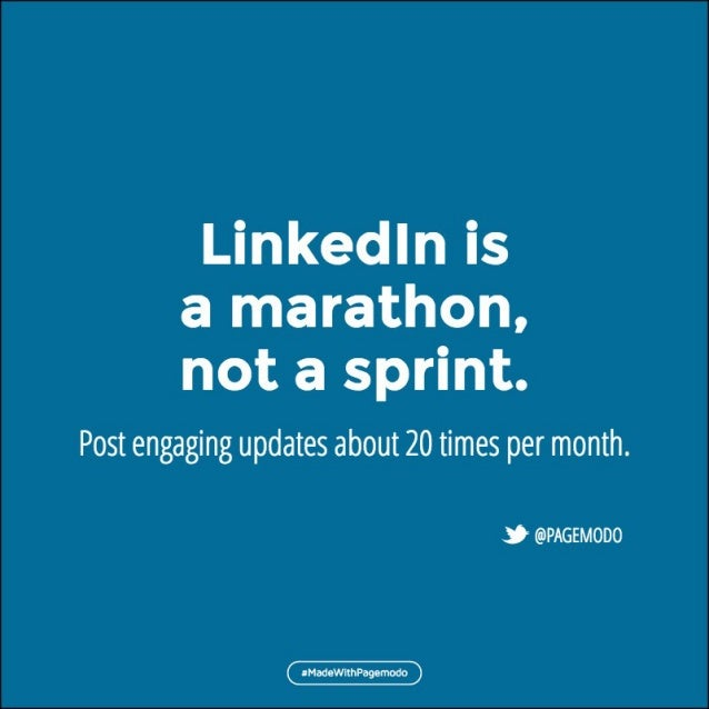 Linkedln is a marathon,  not a sprint.   Post engaging updates about 20 times per month.   & @PAGEMOD0  aMadewl1hPa9emodo