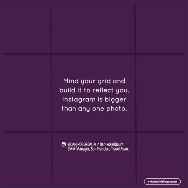 Mind your grid and  build it to reflect you.   lnstagram is bigger than any one photo.   Q @DANJROSENBAUM /  Dan Rosenbaum...
