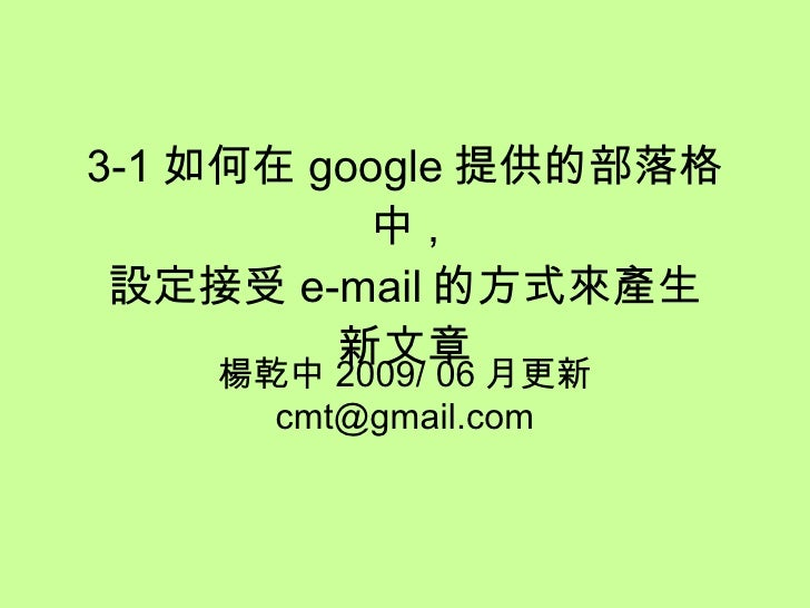3-1 如何在 google 提供的部落格中 , 設定接受 e-mail 的方式來產生 新文章 楊乾中 2009/ 06 月製作  [email_address]