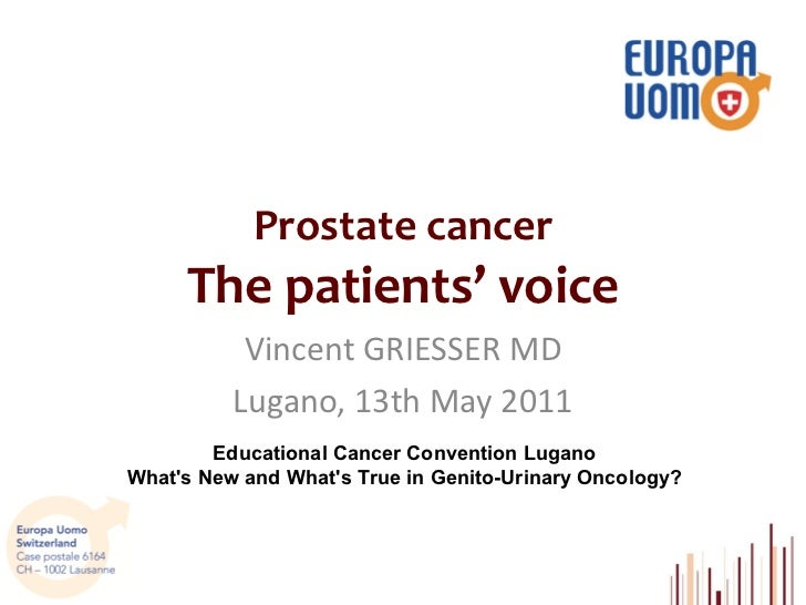 Prostate cancer The  patients '   voice Vincent GRIESSER MD Lugano, 13th May 2011 Educational Cancer Convention Lugano Wha...