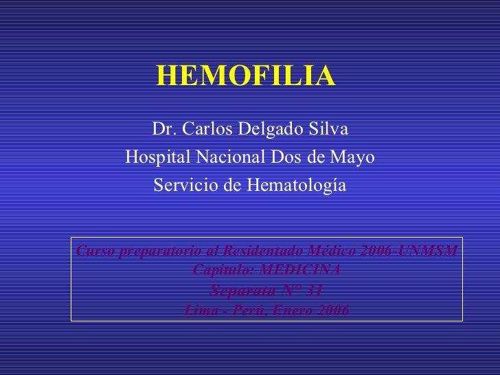 HEMOFILIA Dr. Carlos Delgado Silva Hospital Nacional Dos de Mayo Servicio de Hematología Curso preparatorio al Residentado...