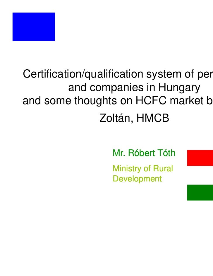 Certification/qualification system of personnel           and companies in Hungaryand some thoughts on HCFC market by Atti...