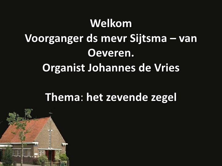 WelkomVoorganger ds mevrSijtsma – van Oeveren.Organist Johannes de VriesThema: het zevende zegel<br />