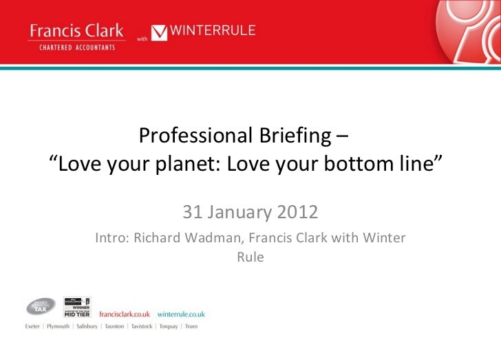 """Professional Briefing –  """"Love your planet: Love your bottom line"""" 31 January 2012 Intro: Richard Wadman, Francis Clark wi..."""