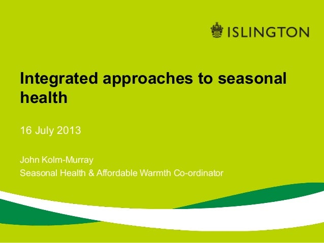 16 July 2013 John Kolm-Murray Seasonal Health & Affordable Warmth Co-ordinator Integrated approaches to seasonal health