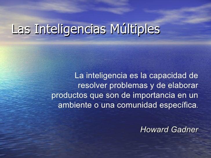 Las Inteligencias Múltiples La inteligencia es la capacidad de resolver problemas y de elaborar productos que son de impor...