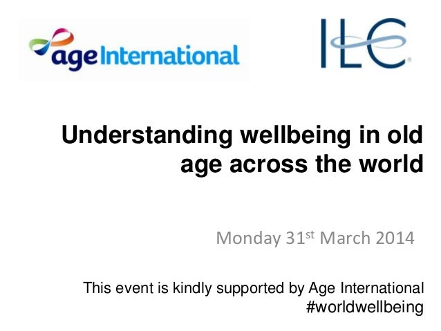 Understanding wellbeing in old age across the world Monday 31st March 2014 This event is kindly supported by Age Internati...