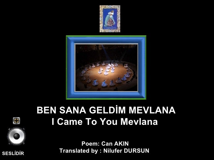 SESLİDİR Poem: Can AKIN Translated by : Nilufer DURSUN  BEN SANA GELDİM MEVLANA I Came To You Mevlana