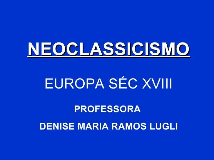 NEOCLASSICISMO EUROPA SÉC XVIII PROFESSORA  DENISE MARIA RAMOS LUGLI