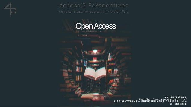 OpenAccess J u l i e n C o l o m b  M o d i f i e d f r o m a p r e s e n t a t i o n o f L I S A M AT T H I A S – F R E ...