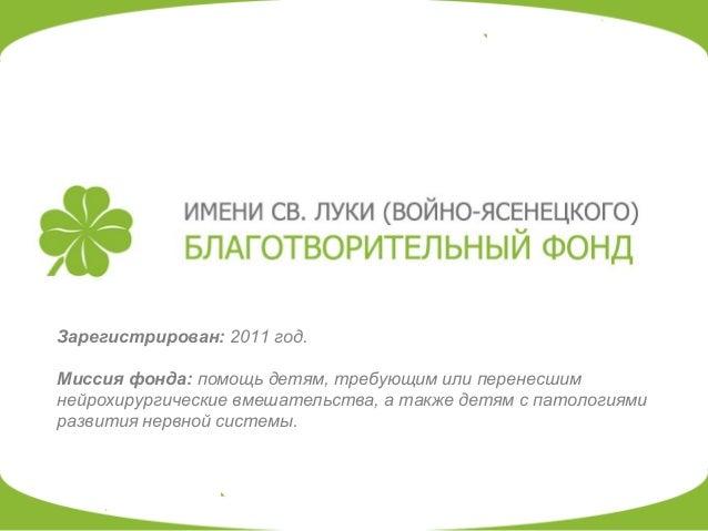 Зарегистрирован: 2011 год. Миссия фонда: помощь детям, требующим или перенесшим нейрохирургические вмешательства, а также ...