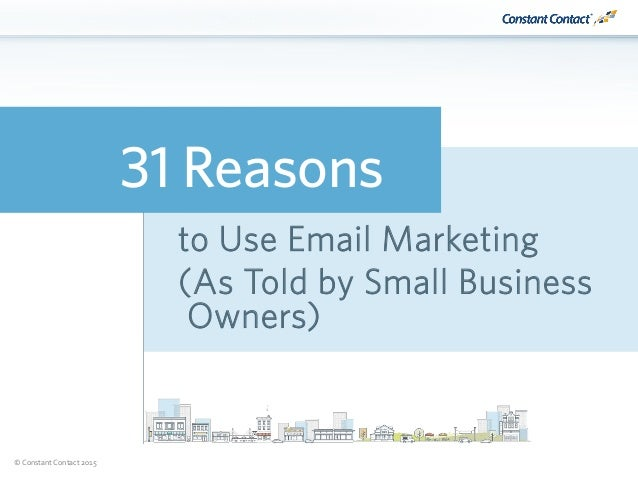 © Constant Contact 2015 31 Reasons to Use Email Marketing (As Told by Small Business Owners)