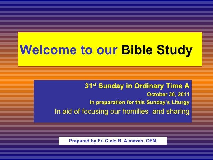Welcome to our  Bible Study <ul><ul><li>31 st  Sunday in Ordinary Time A </li></ul></ul><ul><ul><li>October 30, 2011 </li>...