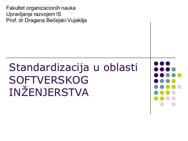 Fakultet organizacionih nauka Upravljanje razvojem IS Prof. dr Dragana Bečejski-Vujaklija  Standardizacija u oblasti SOFTV...