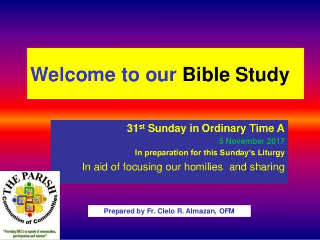Welcome to our Bible Study 31st Sunday in Ordinary Time A 5 November 2017 In preparation for this Sunday's Liturgy In aid ...