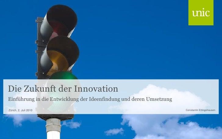 Die Zukunft der Innovation Einführung in die Entwicklung der Ideenfindung und deren Umsetzung  Zürich, 2. Juli 2010       ...