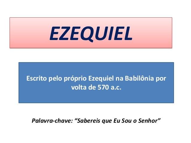 """EZEQUIEL Palavra-chave: """"Sabereis que Eu Sou o Senhor"""" Escrito pelo próprio Ezequiel na Babilônia por volta de 570 a.c."""