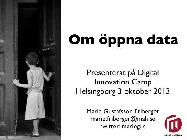 Om öppna data Presenterat på Digital Innovation Camp Helsingborg 3 oktober 2013 Marie Gustafsson Friberger marie.friberger...