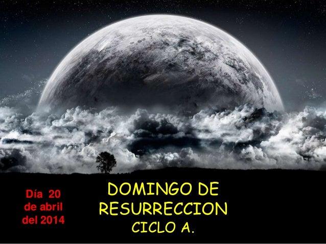 DOMINGO DE RESURRECCION CICLO A. Día 20 de abril del 2014