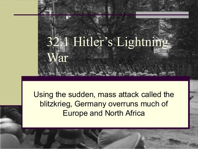 32.1 Hitler's Lightning War Using the sudden, mass attack called the blitzkrieg, Germany overruns much of Europe and North...