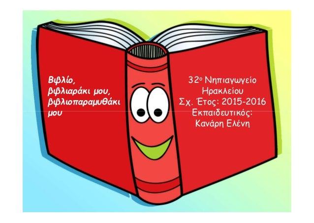 Βιβλίο, βιβλιαράκι μου, βιβλιοπαραμυθάκι μου 32ο Νηπιαγωγείο Ηρακλείου Σχ. Έτος: 2015-2016 Εκπαιδευτικός: Κανάρη Ελένη