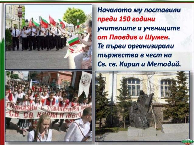  За първи път празникът се чества през 1909 г. в Пловдив.  През 1922 г. Стоян Омарчевски, министър на просвещението, вна...