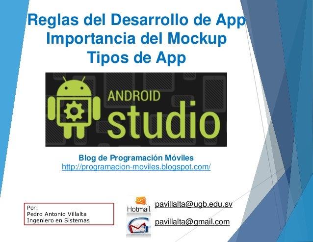 Reglas del Desarrollo de App Importancia del Mockup Tipos de App pavillalta@ugb.edu.sv pavillalta@gmail.com Blog de Progra...