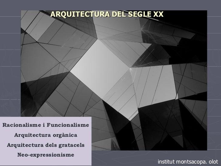ARQUITECTURA   DEL SEGLE   XX Racionalisme i Funcionalisme Arquitectura orgànica Arquitectura dels gratacels Neo-expressio...