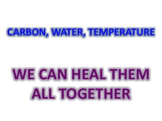 CARBON, WATER, TEMPERATURE  WE CAN HEAL THEM  ALL TOGETHER