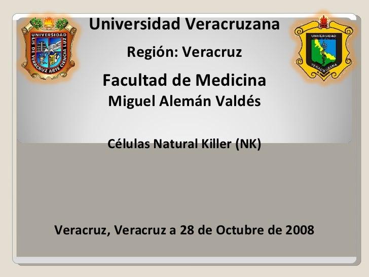 Universidad Veracruzana Región: Veracruz Facultad de Medicina Miguel Alemán Valdés Células Natural Killer (NK) Veracruz, V...