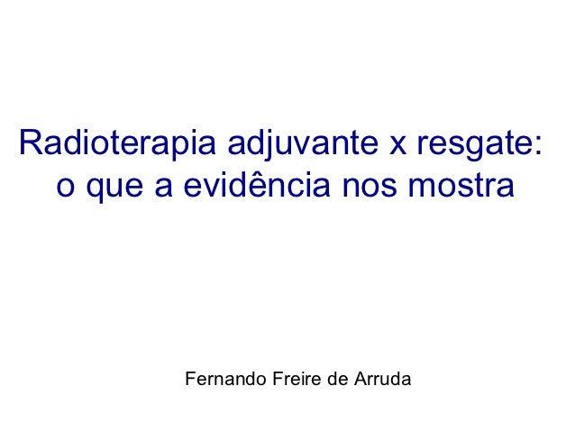 Radioterapia adjuvante x resgate:  o que a evidência nos mostra          Fernando Freire de Arruda