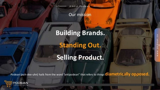 www.podean.co m A b o u t P o d e a n Our mission Building Brands. Standing Out. Selling Product. Podean (puh-dee-uhn) hai...