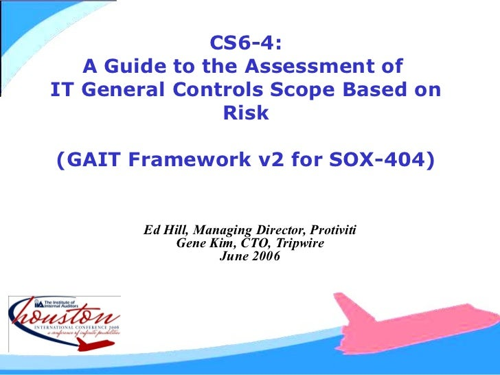 CS6-4: A Guide to the Assessment of  IT General Controls Scope Based on Risk (GAIT Framework v2 for SOX-404) Ed Hill, Mana...