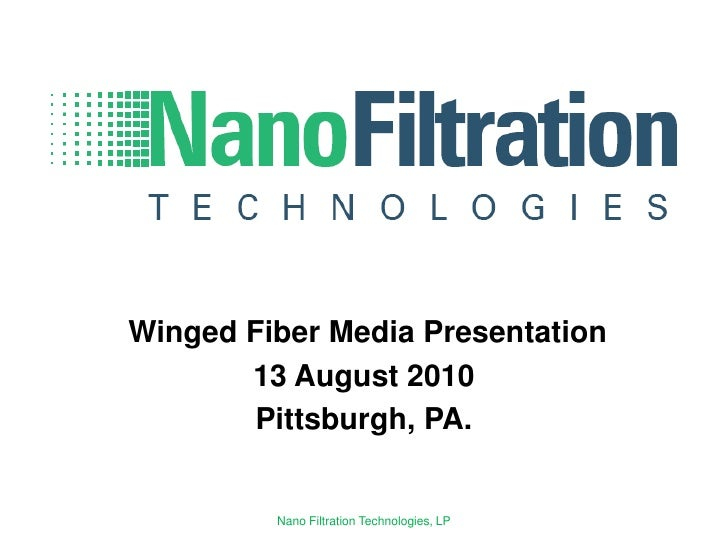 Winged Fiber Media Presentation 13 August 2010 Pittsburgh, PA. Nano Filtration Technologies, LP