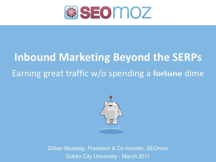 Inbound Marketing Beyond the SERPsEarning great traffic w/o spending a fortune dime         Gillian Muessig, President & C...