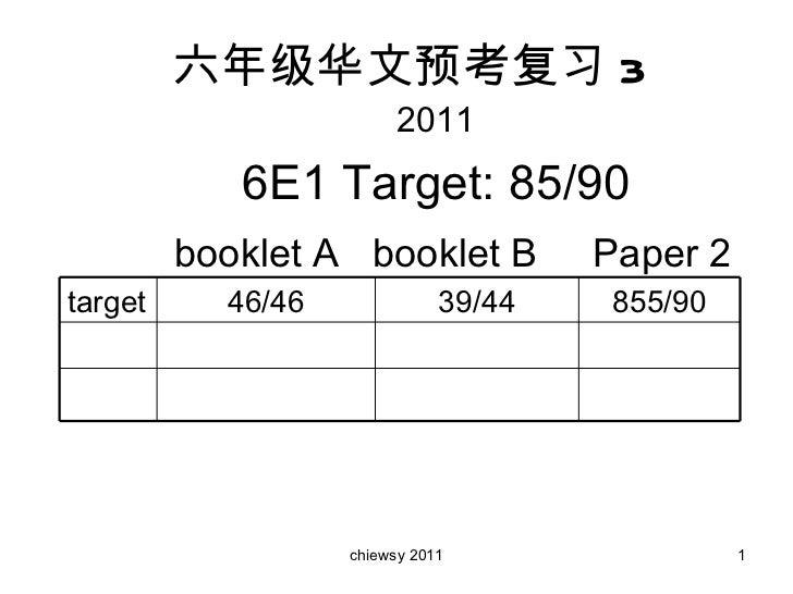 六年级华文预考复习 3 2011 6E1 Target: 85/90 booklet A  booklet B  Paper 2 855/90 39/44 46/46 target