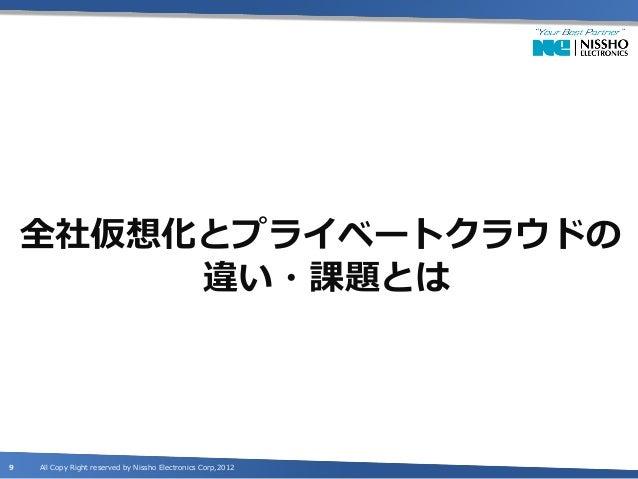 全社仮想化とプライベートクラウドの         違い・課題とは9   All Copy Right reserved by Nissho Electronics Corp,2012