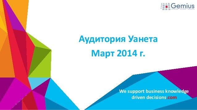 We support business knowledge driven decisions.com Аудитория Уанета Март 2014 г.