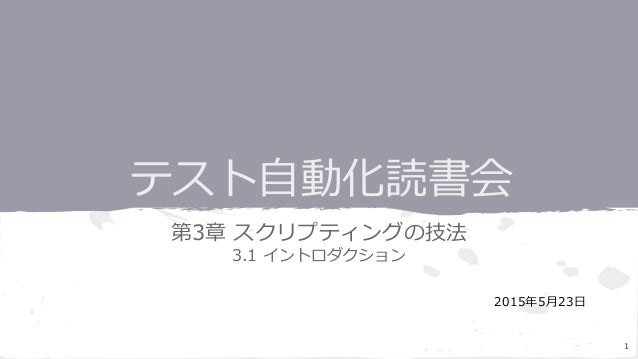 テスト自動化読書会 第3章 スクリプティングの技法 3.1 イントロダクション 2015年5月23日 1