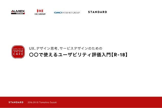 〇〇で使えるユーザビリティ評価入門【R-18】 UX、デザイン思考、サービスデザインのための 2016.09.10 Tomohiro Suzuki